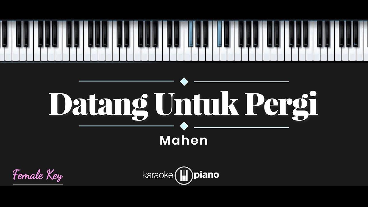 Datang Untuk Pergi - Mahen (KARAOKE PIANO - FEMALE KEY)