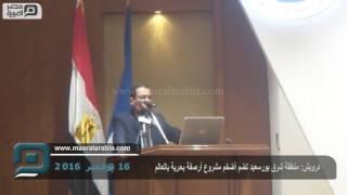 مصر العربية | درويش: منطقة شرق بورسعيد تضم أضخم مشروع أرصفة بحرية بالعالم