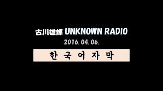 160406 古川雄輝 unknown radio 드디어 Unknown Radio 두 번째 방송 영...