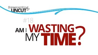 Am I Wasting My Time? (Screenwriting Uncut #18)