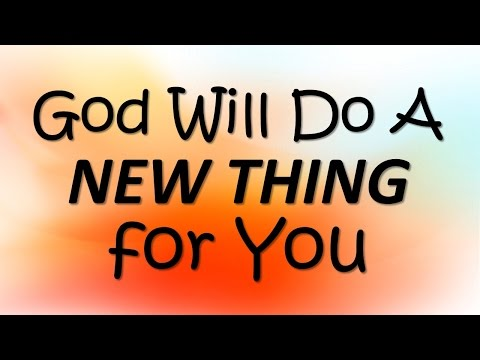 GOD WILL DO A NEW THING FOR YOU