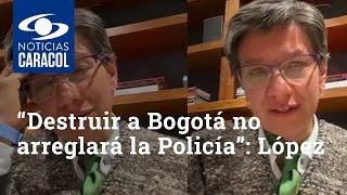 """""""Destruir a Bogotá no arreglará la Policía"""": Claudia López, conmovida, rechaza disturbios"""