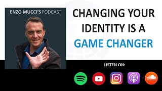 Changing Your Identity Is A Game Changer - Enzo Mucci Podcast