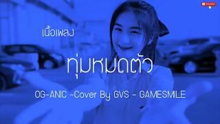 #เนื้อเพลง ทุ่มหมดตัว - OG-ANIC -[ Cover By GVS - GAMESMILE