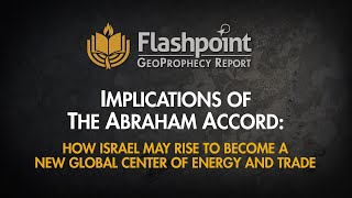 Flashpoint - Implications Of The Abraham Accord: Israel May Rise To Become A Global Center Of Energy
