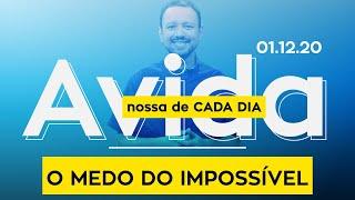O MEDO DO IMPOSSÍVEL / A vida nossa de cada dia - 01/12/20