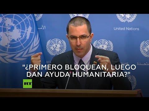 """Canciller venezolano: """"¿El gobierno que te bloquea, quiere darte ayuda humanitaria?"""""""