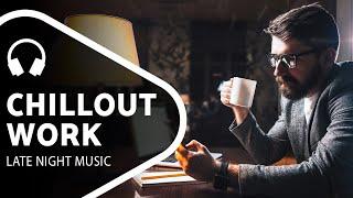 Chillout Music — Late Night Work — Chill Mix