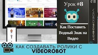 Как создавать ролики с VideoRobot. Урок№8 как поставить на видео водный знак.