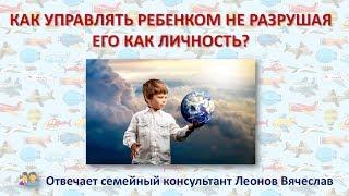 Советы родителям: как управлять ребенком, не разрушая его как личность