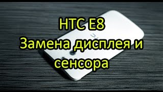 Замена дисплея и сенсора HTC E8 \ HTC E8s Display + Touchscreen Replacement