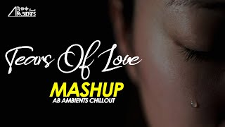 Tears Of Love Mashup | AB Ambients Chillout | Heartbreak Mashup