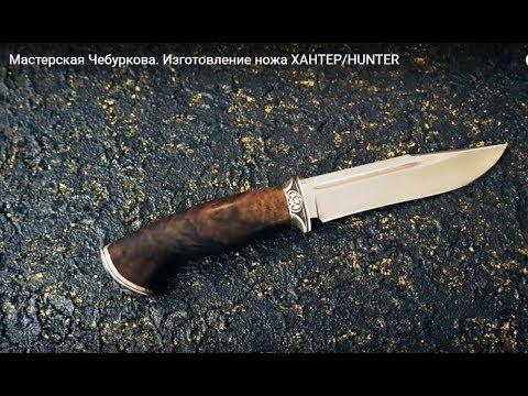 Мастерская Чебуркова. Изготовление ножа ХАНТЕР/HUNTER. Нож ручной работы