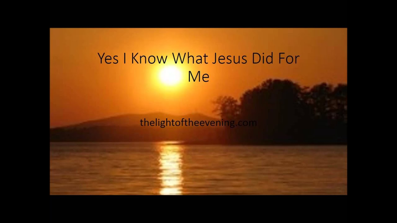 Yes I Know What Jesus Did For Me
