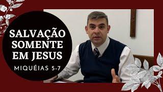 Salvação somente em Jesus - Mq 5-7