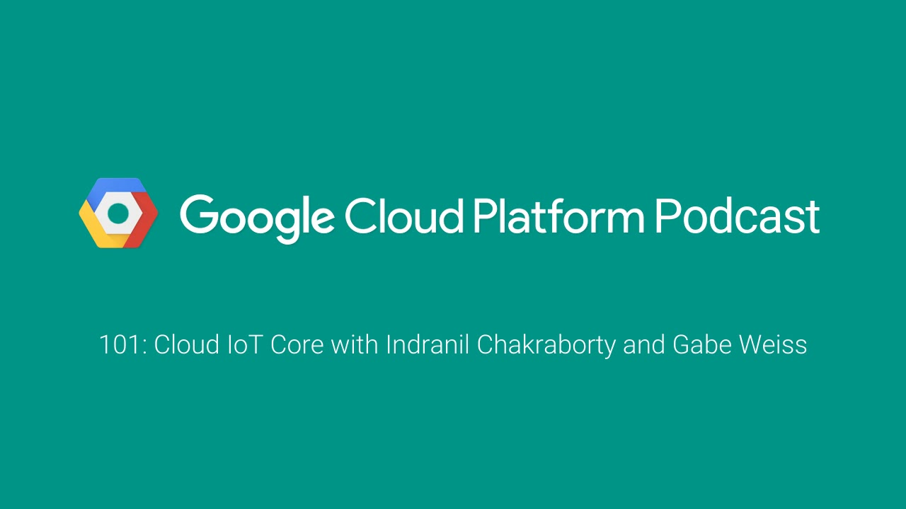 Cloud IoT Core with Indranil Chakraborty and Gabe Weiss: GCPPodcast 101