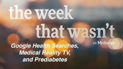Google Health Searches, Medical Reality TV, and Prediabetes | The Week That Wasn't