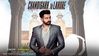 CHANDIGARH TO LAHORE (Full Song) | RANJHAN | Latest Punjabi Songs 2017