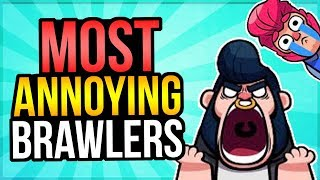 DELETE THESE BRAWLERS!? Top 10 Most ANNOYING Brawlers in Brawl Stars!