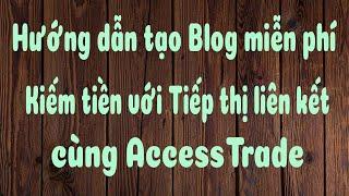 Hướng dẫn tạo Blog miễn phí kiếm tiền affiliate accesstrade