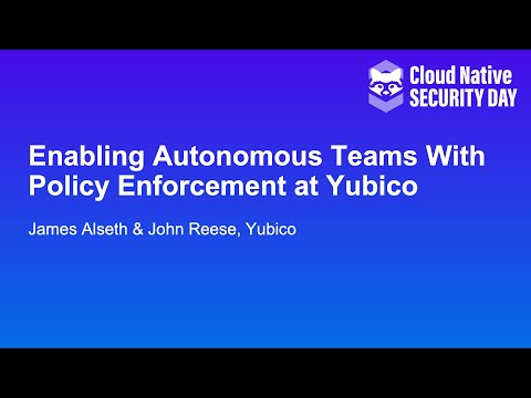 Enabling Autonomous Teams With Policy Enforcement at Yubico - James Alseth & John Reese, Yubico
