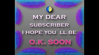 My Dear Subscriber I Hope You´ll Be O.K. Soon (and here is your picture)