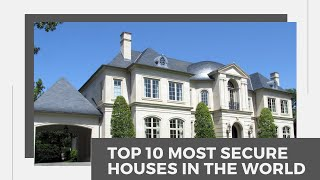 Top 10 most secure houses in the world.