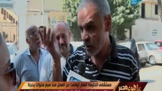 على هوى مصر - مستشفى الخليفة العام توقفت عن العمل منذ سبع سنوات بحجة الترميم ولم تعد لخدمة الأهالي