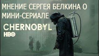 Мнение Сергея Белкина о мини-сериале Чернобыль HBO.