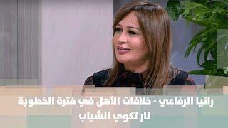 رانيا الرفاعي - خلافات الأهل في فترة الخطوبة: نار تكوي الشباب