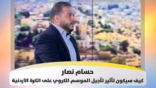 حسام نصار - كيف سيكون تأثير تأجيل الموسم الكروي على الكرة الأردنية - هذا الصباح