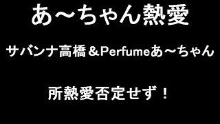 サバンナ高橋とPerfumeあーちゃんの熱愛報道が再燃!高橋、あーちゃんの...