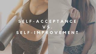 Self-improvement vs. self-acceptance.
