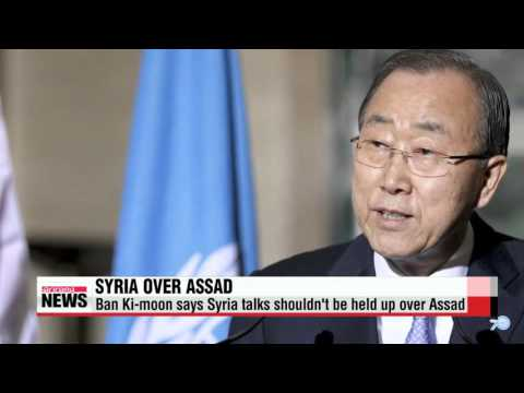 Ban Ki-moon says Syria talks shouldn′t be held up over Assad   반총장 ″아사드의 미래