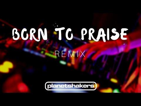 Born To Praise - Planetshakers (REMIX)