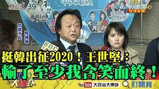 【精彩】身在綠營心在韓?王世堅挺韓出征2020 「輸了至少我含笑而終!」