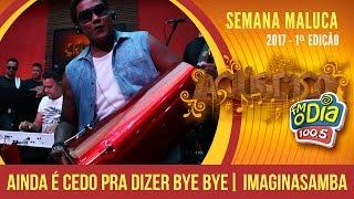 Ainda é cedo pra dizer bye bye - Imaginasamba (Semana Maluca 2017)