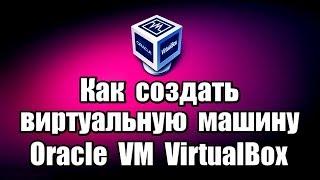 oracle VM VirtualBox установка, создание виртуальной машины