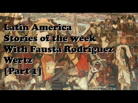 Latin America stories of the week with Fausta Rodriguez Wertz [Part 1]