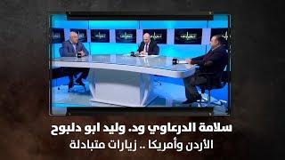 سلامة الدرعاوي ود. وليد ابو دلبوح - الأردن وأمريكا .. زيارات متبادلة