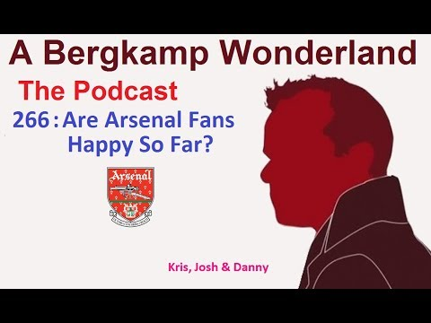 A Bergkamp Wonderland : 266 - Are Arsenal Fans Happy So Far?