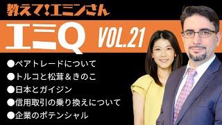 【エミQ】教えて!エミンさん Vol.21「ペアトレードについて」「トルコできのこ」「日本とガイジン」「信用取引の乗り換えについて」「企業のポテンシャル」