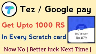 Tez / Google pay , Now get upto 1000 RS in every scratch card    Now More better luck Next time