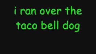 I ran over the taco bell dog... wit lyrics