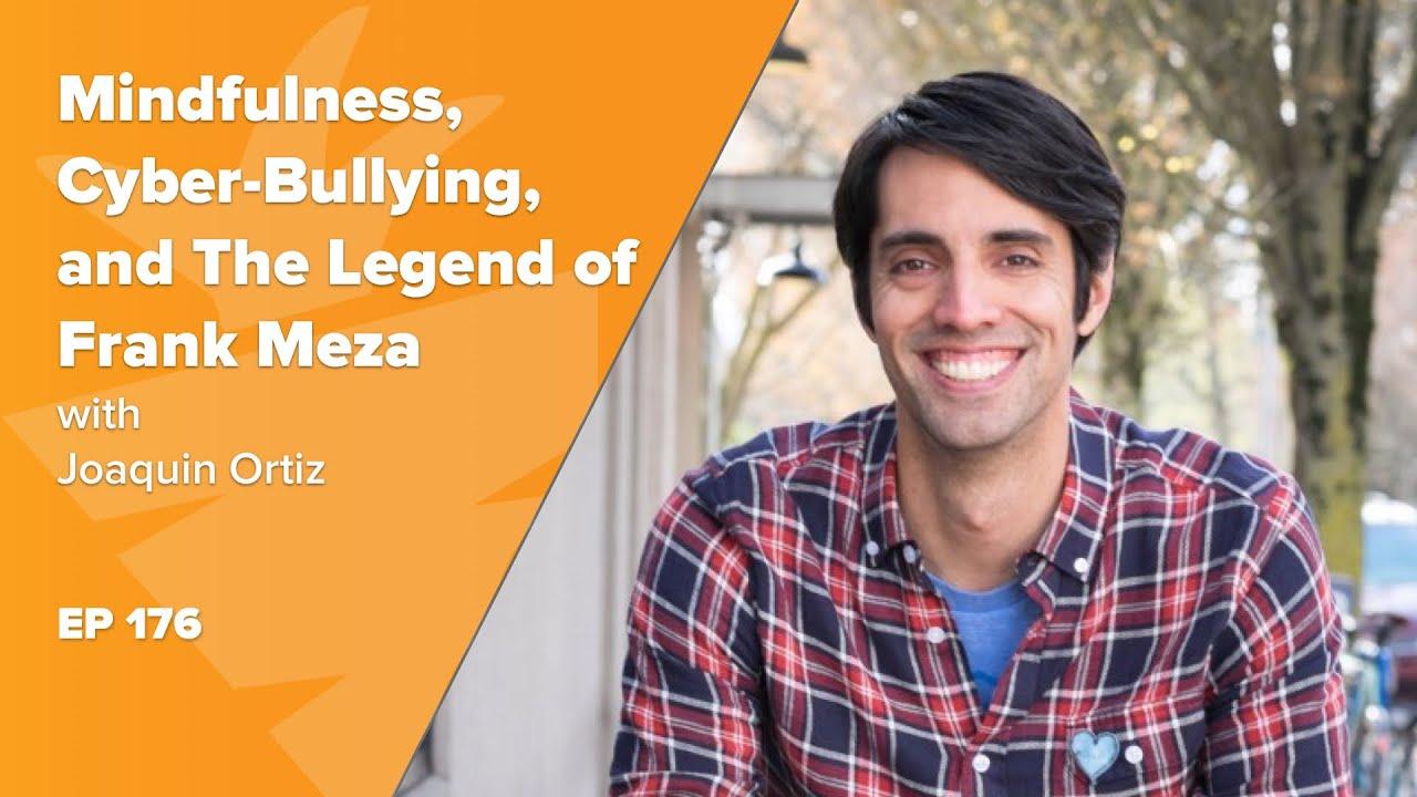 Mindfulness, Cyber-Bullying, and The Legend of Frank Meza w/ Joaquin Ortiz