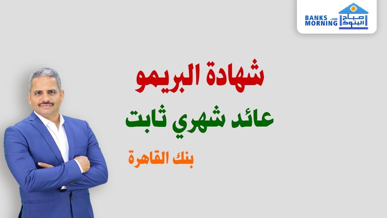 شهادة شهرية ذات عائد ثابت من بنك القاهرة ( البريمو ) وجدول استرداد الشهادة