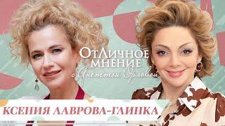 ОтЛичное мнение Ксения Лаврова Глинка о женских капризах внутренней свободе и любви к жизни