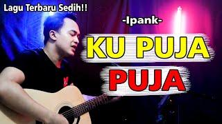 Download lagu IPANK - KU PUJA-PUJA [LIRIK] By. Soni Egi Cover