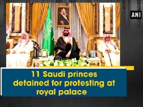 11 Saudi princes detained for protesting at royal palace - ANI News