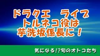 『ドラクエ』ライブのキャスト、トルネコ役は芋洗坂係長に! お笑い芸人...